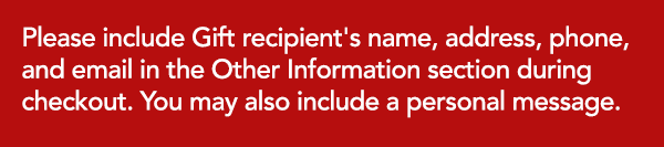 Please include the recipient's name, address, phone, and email in the Other Information section during checkout. You may also include a personal message.